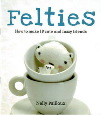 Felties: How to Make 18 Cute and Fuzzy Friends by Nelly Pailloux