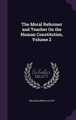 The Moral Reformer and Teacher on the Human Constitution, Volume 2 by William Andrus Alcott image