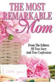 The Most Remarkable Mom by Editors of True Story and True Confessio
