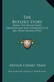 The Butler's Story: Being the Reflections, Observations and Experiences of Mr. Peter Ridges (1912) by Arthur Cheney Train