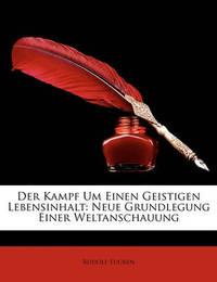 Der Kampf Um Einen Geistigen Lebensinhalt: Neue Grundlegung Einer Weltanschauung by Rudolf Eucken