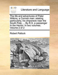 The Life and Adventures of Peter Wilkins, a Cornish Man: Relating Particularly, His Shipwreck Near the South Pole; ... by R.S. a Passenger in the Hector. in Two Volumes. Volume 2 of 2 by Robert Paltock