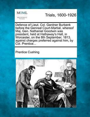 Defence of Lieut. Col. Gardner Burbank Before the Genreal Court-Martial, Whereof Maj. Gen. Nathaniel Goodwin Was President, Held at Hathaway's Hall, in Worcester, on the 8th September, 1813, Against Charges Preferred Against Him, by Col. Prentice... by Prentice Cushing