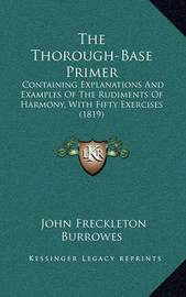 The Thorough-Base Primer: Containing Explanations and Examples of the Rudiments of Harmony, with Fifty Exercises (1819) by John Freckleton Burrowes