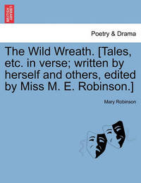 The Wild Wreath. [Tales, Etc. in Verse; Written by Herself and Others, Edited by Miss M. E. Robinson.] by Mary Robinson