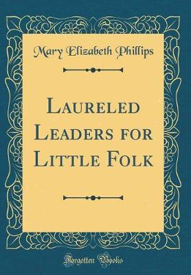 Laureled Leaders for Little Folk (Classic Reprint) by Mary Elizabeth Phillips image