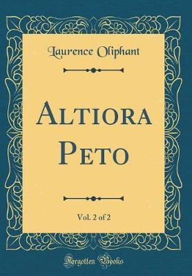 Altiora Peto, Vol. 2 of 2 (Classic Reprint) by Laurence Oliphant