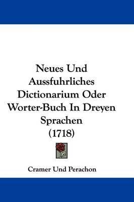 Neues Und Aussfuhrliches Dictionarium Oder Worter-Buch In Dreyen Sprachen (1718) by Cramer Und Perachon image