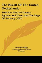 The Revolt of the United Netherlands: With the Trial of Counts Egmont and Horn, and the Siege of Antwerp (1897) by Friedrich Schiller