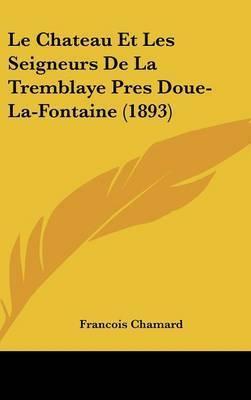 Le Chateau Et Les Seigneurs de La Tremblaye Pres Doue-La-Fontaine (1893) by Francois Chamard