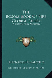 The Bosom Book of Sire George Ripley: A Treatise on Alchemy by Eirenaeus Philalethes