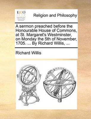 A Sermon Preached Before the Honourable House of Commons, at St. Margaret's Westminster, on Monday the 5th of November, 1705. ... by Richard Willis, by Richard Willis