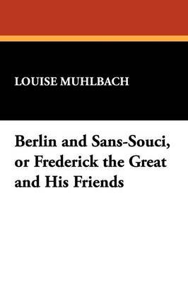 Berlin and Sans-Souci, or Frederick the Great and His Friends by Louise Muhlbach