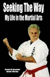 Seeking the Way - My Life in the Martial Arts by George Alexander