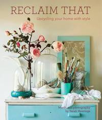 Reclaim That: the Guide to Upcycling Your Home with Style by Sarah Heeringa