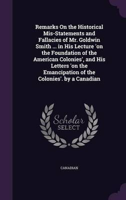 Remarks on the Historical MIS-Statements and Fallacies of Mr. Goldwin Smith ... in His Lecture 'on the Foundation of the American Colonies', and His Letters 'on the Emancipation of the Colonies'. by a Canadian by Canadian