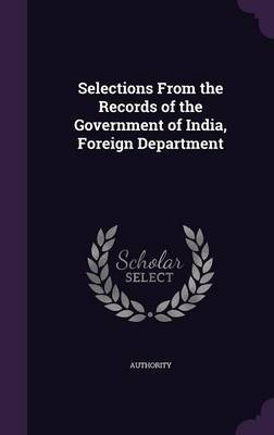 Selections from the Records of the Government of India, Foreign Department by Authority