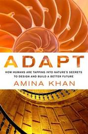 Adapt: How Humans are Tapping into Nature's Secrets to Design and Build a Better Future by Amina Khan