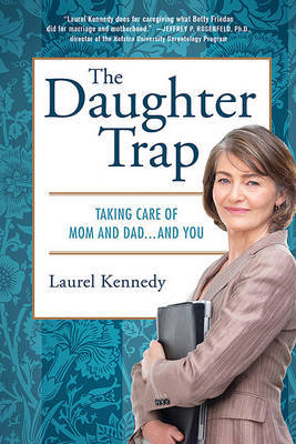 The Daughter Trap: Taking Care of Mom and Dad...and You by Laurel Kennedy