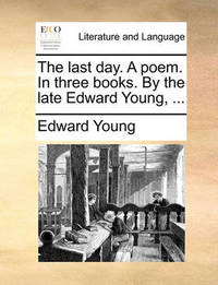 The Last Day. a Poem. in Three Books. by the Late Edward Young, ... by Edward Young