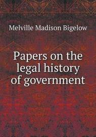 Papers on the Legal History of Government by Melville Madison Bigelow