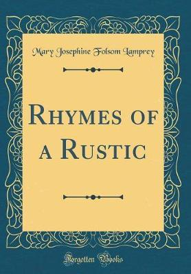 Rhymes of a Rustic (Classic Reprint) by Mary Josephine Folsom Lamprey