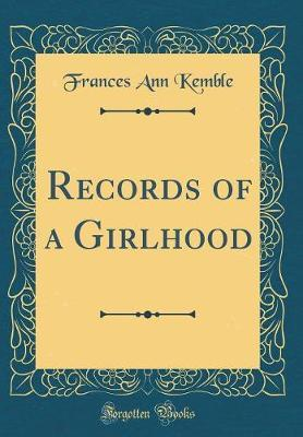 Records of a Girlhood (Classic Reprint) by Frances Ann Kemble