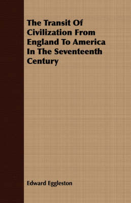 The Transit of Civilization from England to America in the Seventeenth Century by Edward Eggleston