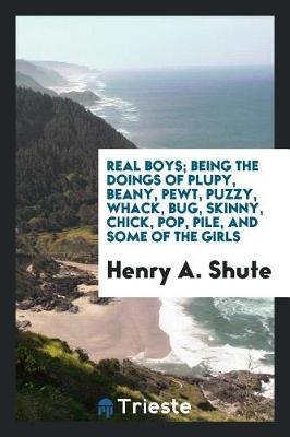 Real Boys; Being the Doings of Plupy, Beany, Pewt, Puzzy, Whack, Bug, Skinny, Chick, Pop, Pile, and Some of the Girls by Henry A Shute