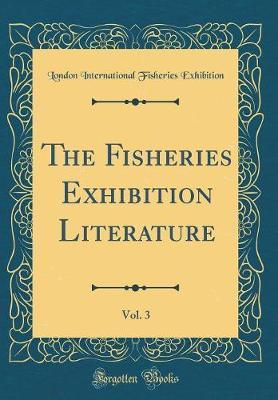The Fisheries Exhibition Literature, Vol. 3 (Classic Reprint) by London International Fisheri Exhibition