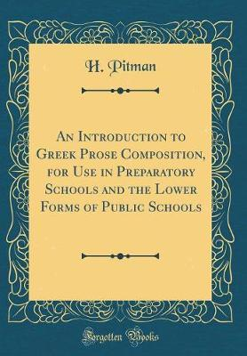 An Introduction to Greek Prose Composition, for Use in Preparatory Schools and the Lower Forms of Public Schools (Classic Reprint) by H Pitman