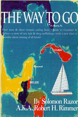 The Way to Go!: Four Men & Three Women Sailing from Florida to Cozumel & Belize-A Story of Sex, Lust & Drug Trafficking-With a New Kind of Morality about Sinning of All Kinds! by Solomon Razor