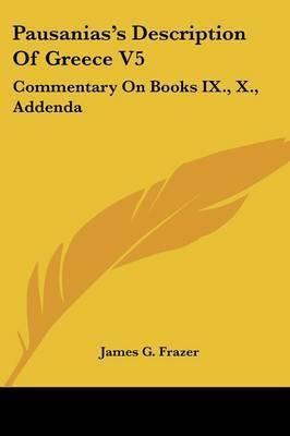 Pausanias's Description of Greece V5: Commentary on Books IX., X., Addenda