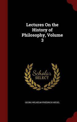 Lectures on the History of Philosophy; Volume 3 by Georg Wilhelm Friedrich Hegel