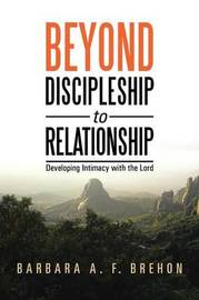 Beyond Discipleship to Relationship: Developing Intimacy with the Lord by Barbara a F Brehon