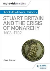 My Revision Notes: AQA AS/A-level History: Stuart Britain and the Crisis of Monarchy, 1603-1702 by Oliver Bullock image