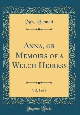 Anna, or Memoirs of a Welch Heiress, Vol. 3 of 4 (Classic Reprint) by Mrs Bennett