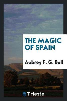 The Magic of Spain by Aubrey F.G. Bell