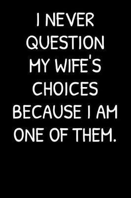 I Never Question My Wife's Choices Because I Am One Of Them. by Family Time Journals & Notebooks