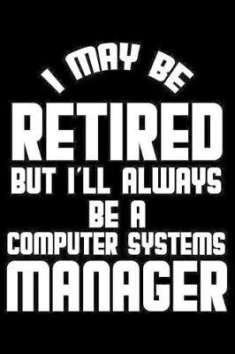 I May Be Retired But I'll Always Be A Computer Systems Manager by Magic Journal Publishing