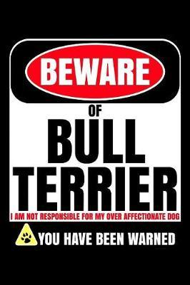 Beware Of Bull Terrier I Am Not Responsible For My Over Affectionate Dog You Have Been Warned by Harriets Dogs