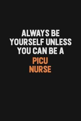 Always Be Yourself Unless You Can Be A picu nurse by Camila Cooper