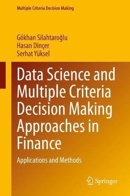 Data Science and Multiple Criteria Decision Making Approaches in Finance by Goekhan Silahtaroglu
