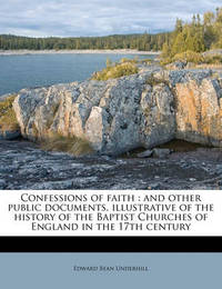 Confessions of Faith: And Other Public Documents, Illustrative of the History of the Baptist Churches of England in the 17th Century by Edward Bean Underhill
