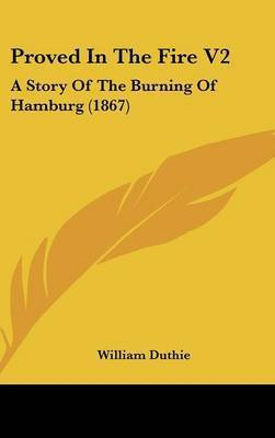 Proved In The Fire V2: A Story Of The Burning Of Hamburg (1867) by William Duthie