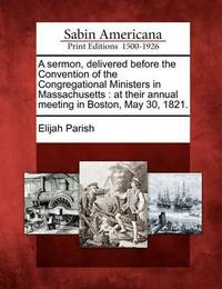 A Sermon, Delivered Before the Convention of the Congregational Ministers in Massachusetts by Elijah Parish