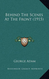 Behind the Scenes at the Front (1915) Behind the Scenes at the Front (1915) by George Adam