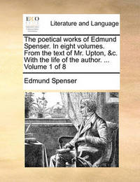 The Poetical Works of Edmund Spenser. in Eight Volumes. from the Text of Mr. Upton, &C. with the Life of the Author. ... Volume 1 of 8 by Edmund Spenser