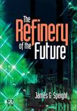 The Refinery of the Future by James G Speight