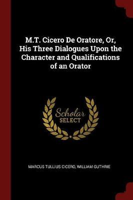 M.T. Cicero de Oratore, Or, His Three Dialogues Upon the Character and Qualifications of an Orator by Marcus Tullius Cicero